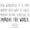 How wonderful it is that nobody need wait a single moment before starting to improve the world - Anne Frank - Quote T-Shirt Design