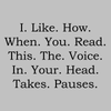 I. Like. How. When. You. Read. This. The. Voice. In. Your. Head. Takes. Pauses.