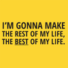 I'm gonna make the Rest of my Life, the Best of my Life.