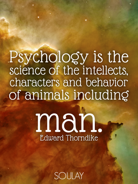 Psychology is the science of the intellects, characters and behavior of animals including man. (Poster)