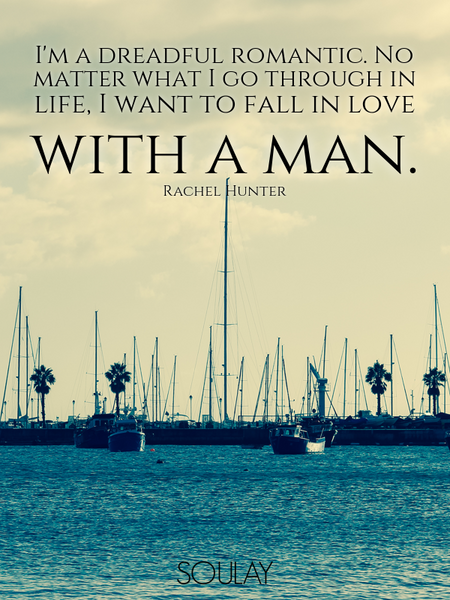 I'm a dreadful romantic. No matter what I go through in life, I want to fall in love with a man. (Poster)