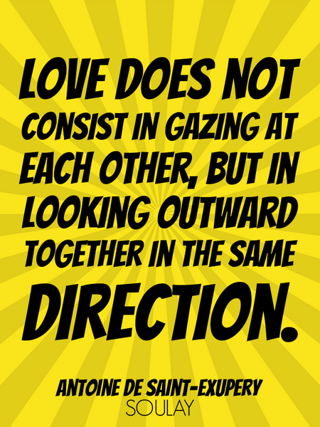 Love does not consist in gazing at each other, but in looking outward together in the same direct... (Poster)