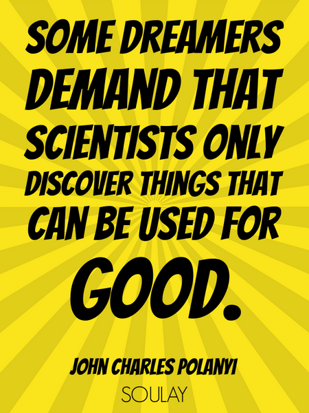 Some dreamers demand that scientists only discover things that can be used for good. (Poster)