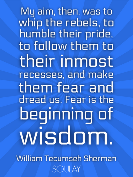 My aim, then, was to whip the rebels, to humble their pride, to follow them to their inmost reces... (Poster)