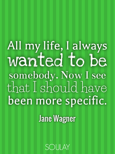 All my life, I always wanted to be somebody. Now I see that I should have been more specific. (Poster)
