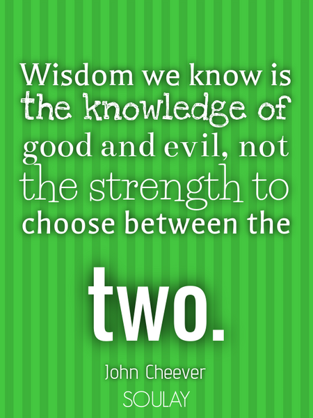 Wisdom we know is the knowledge of good and evil, not the strength to choose between the two. (Poster)