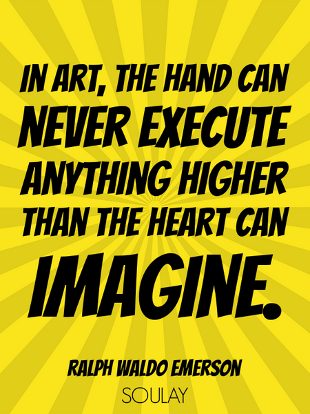 In art, the hand can never execute anything higher than the heart can imagine. (Poster)
