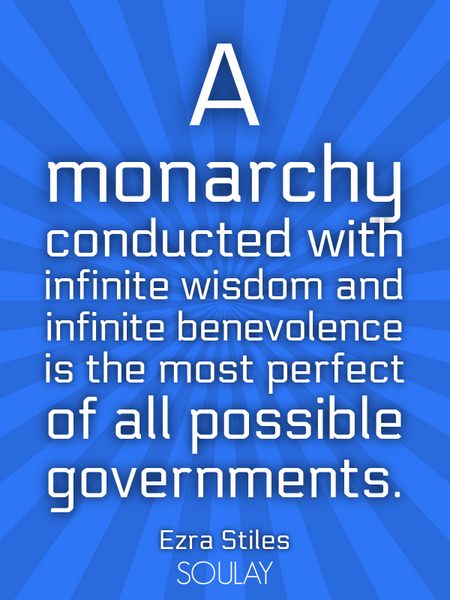 A monarchy conducted with infinite wisdom and infinite benevolence is the most perfect of all pos... (Poster)