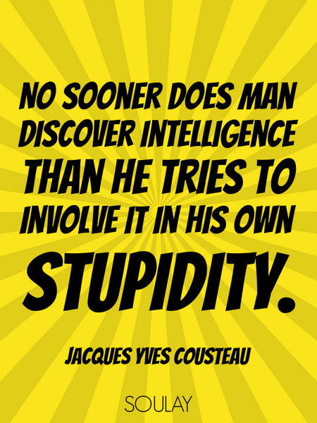 No sooner does man discover intelligence than he tries to involve it in his own stupidity. (Poster)