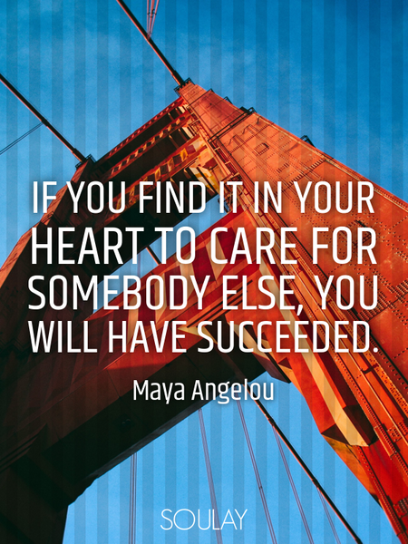 If you find it in your heart to care for somebody else, you will have succeeded. (Poster)