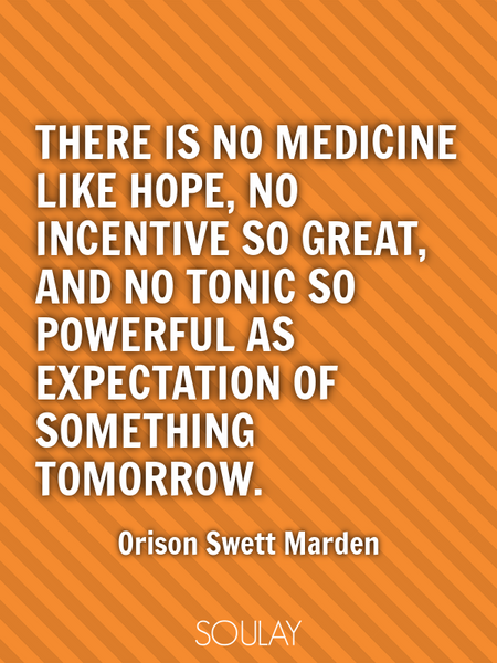 There is no medicine like hope, no incentive so great, and no tonic so powerful as expectation of... (Poster)