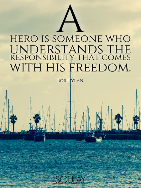 A hero is someone who understands the responsibility that comes with his freedom. (Poster)