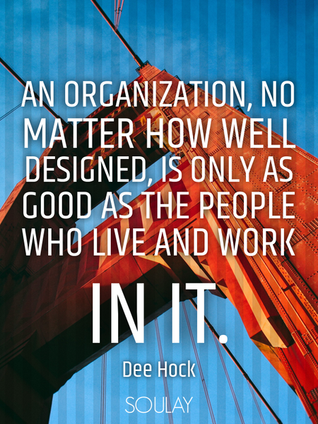 An organization, no matter how well designed, is only as good as the people who live and work in it. (Poster)