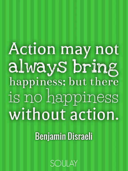 Action may not always bring happiness; but there is no happiness without action. (Poster)