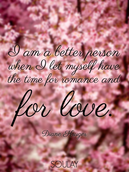 I am a better person when I let myself have the time for romance and for love. (Poster)