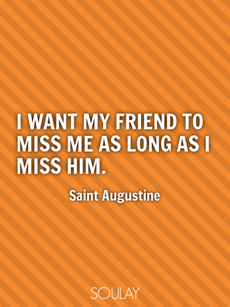I want my friend to miss me as long as I miss him. (Poster)