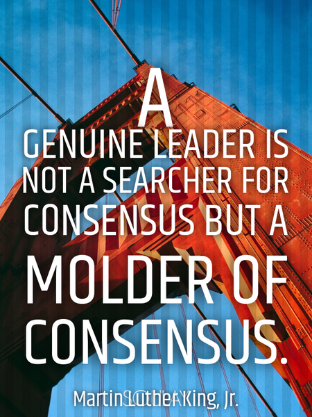 A genuine leader is not a searcher for consensus but a molder of consensus. (Poster)