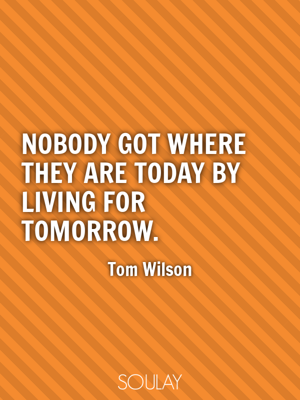 Nobody got where they are today by living for tomorrow. - Quote Poster