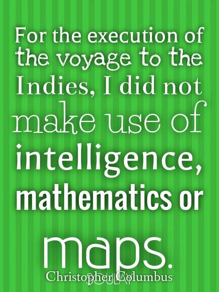 For the execution of the voyage to the Indies, I did not make use of intelligence, mathematics or... (Poster)