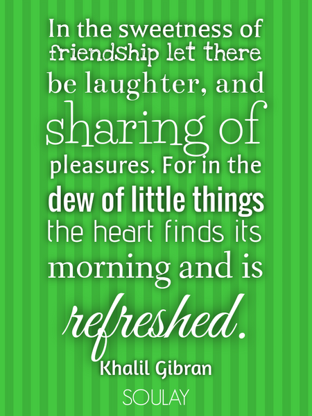 In the sweetness of friendship let there be laughter, and sharing of pleasures. For in the dew of... (Poster)