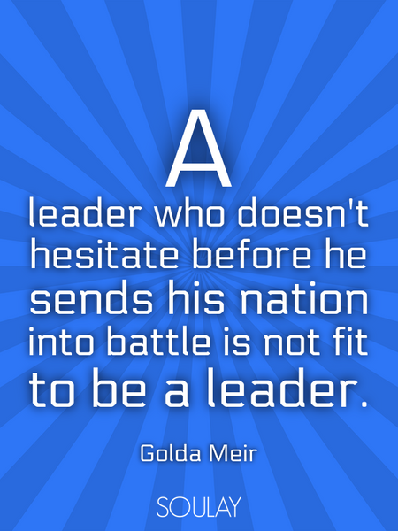 A leader who doesn't hesitate before he sends his nation into battle is not fit to be a leader. (Poster)