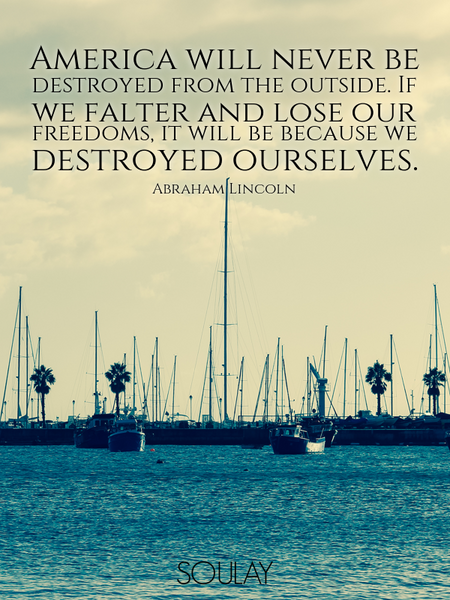 America will never be destroyed from the outside. If we falter and lose our freedoms, it will be ... (Poster)