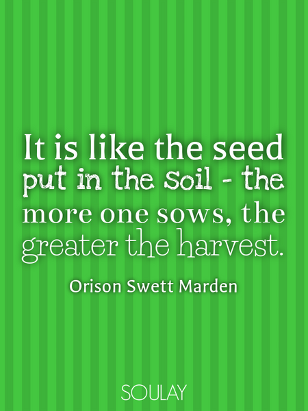 It is like the seed put in the soil - the more one sows, the greater the harvest. (Poster)