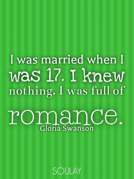 I was married when I was 17. I knew nothing. I was full of romance. (Poster)