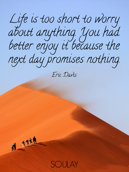Life is too short to worry about anything. You had better enjoy it because the next day promises ... (Poster)