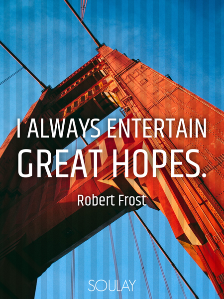 I always entertain great hopes. (Poster)