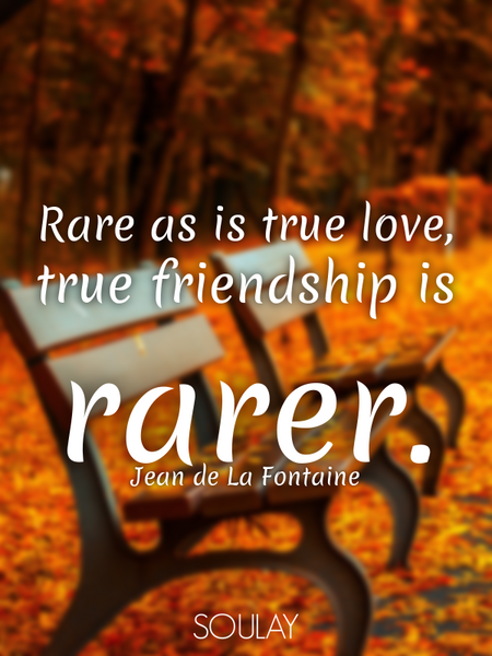 Rare as is true love, true friendship is rarer. (Poster)