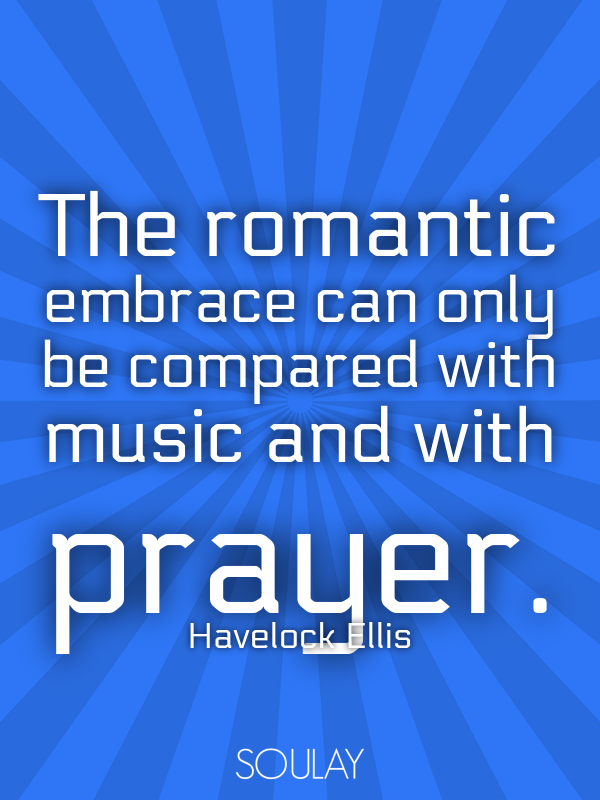 The romantic embrace can only be compared with music and with prayer. - Quote Poster