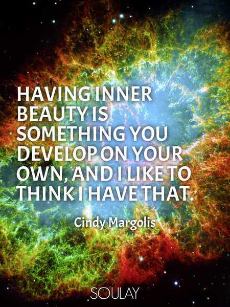 Having inner beauty is something you develop on your own, and I like to think I have that. (Poster)