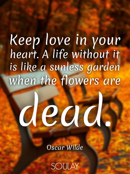 Keep love in your heart. A life without it is like a sunless garden when the flowers are dead. (Poster)