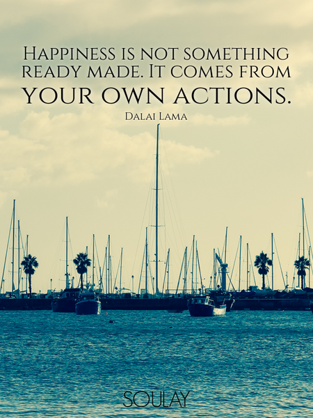 Happiness is not something ready made. It comes from your own actions. (Poster)