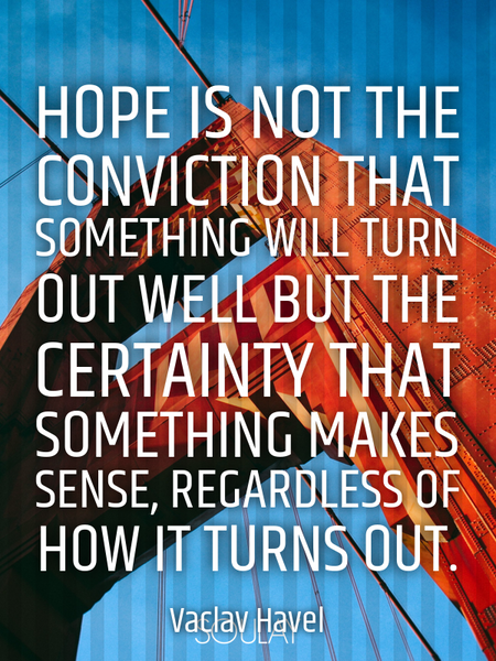 Hope is not the conviction that something will turn out well but the certainty that something mak... (Poster)