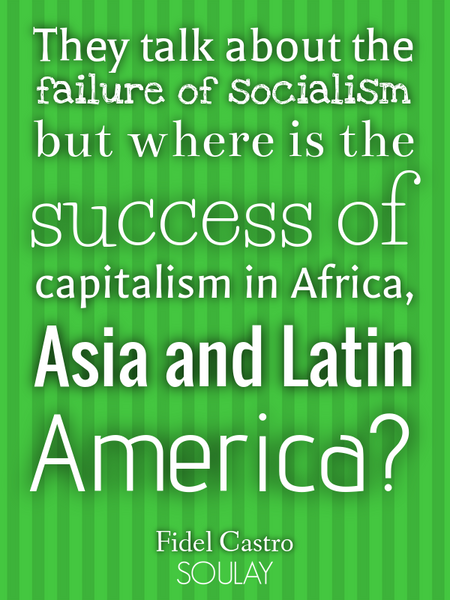 They talk about the failure of socialism but where is the success of capitalism in Africa, Asia a... (Poster)