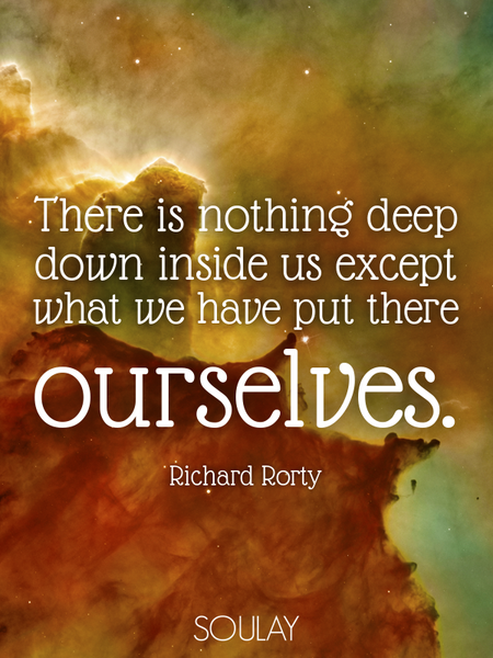 There is nothing deep down inside us except what we have put there ourselves. (Poster)