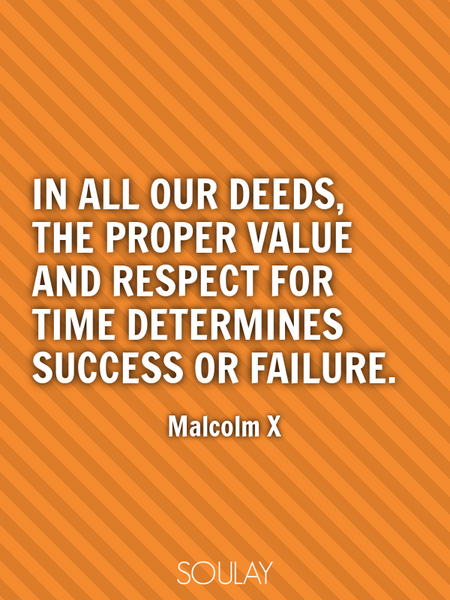 In all our deeds, the proper value and respect for time determines success or failure. (Poster)