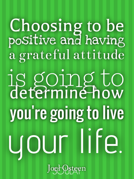 Choosing to be positive and having a grateful attitude is going to determine how you're going to ... (Poster)