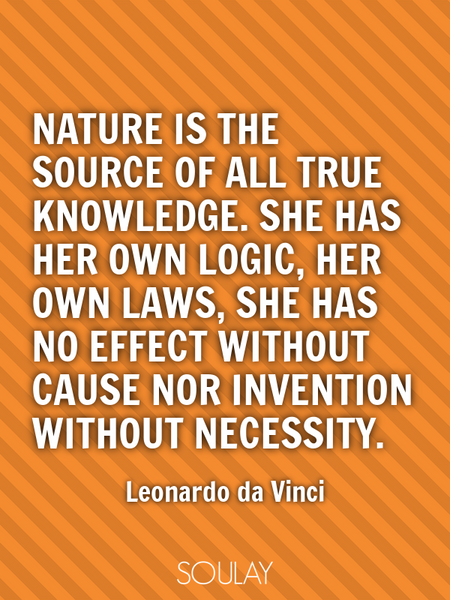 Nature is the source of all true knowledge. She has her own logic, her own laws, she has no effec... (Poster)