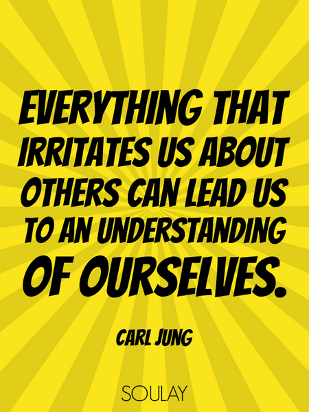 Everything that irritates us about others can lead us to an understanding of ourselves. (Poster)