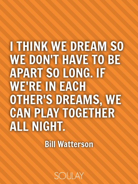 I think we dream so we don't have to be apart so long. If we're in each other's dreams, we can pl... (Poster)
