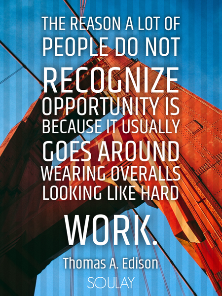 The reason a lot of people do not recognize opportunity is because it usually goes around wearing... (Poster)