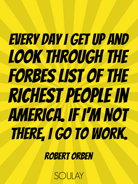 Every day I get up and look through the Forbes list of the richest people in America. If I'm not ... (Poster)