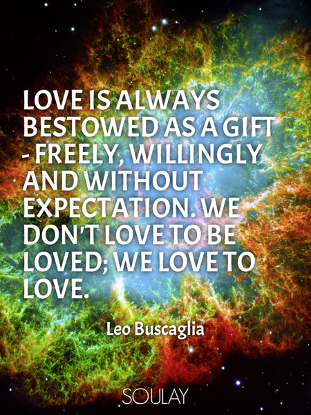 Love is always bestowed as a gift - freely, willingly and without expectation. We don't love to b... (Poster)