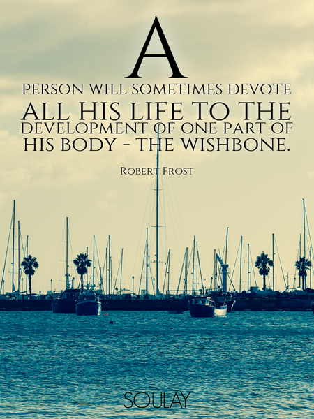 A person will sometimes devote all his life to the development of one part of his body - the wish... (Poster)