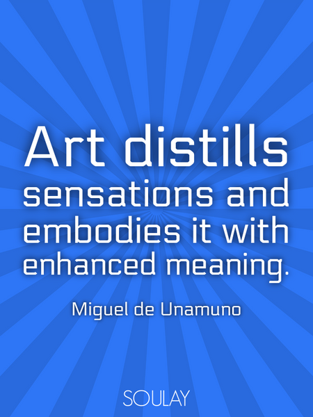 Art distills sensations and embodies it with enhanced meaning. (Poster)