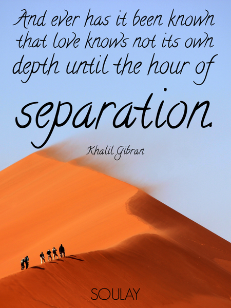 And ever has it been known that love knows not its own depth until the hour of separation. (Poster)