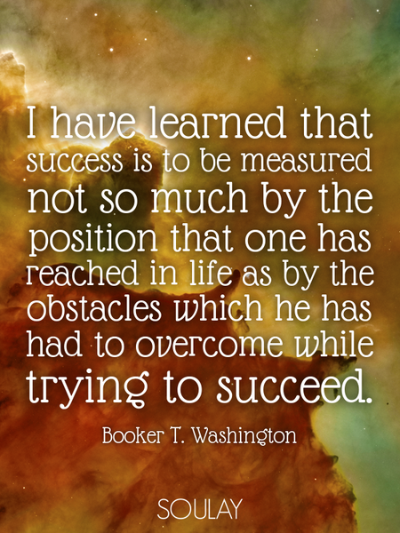 I have learned that success is to be measured not so much by the position that one has reached in... (Poster)
